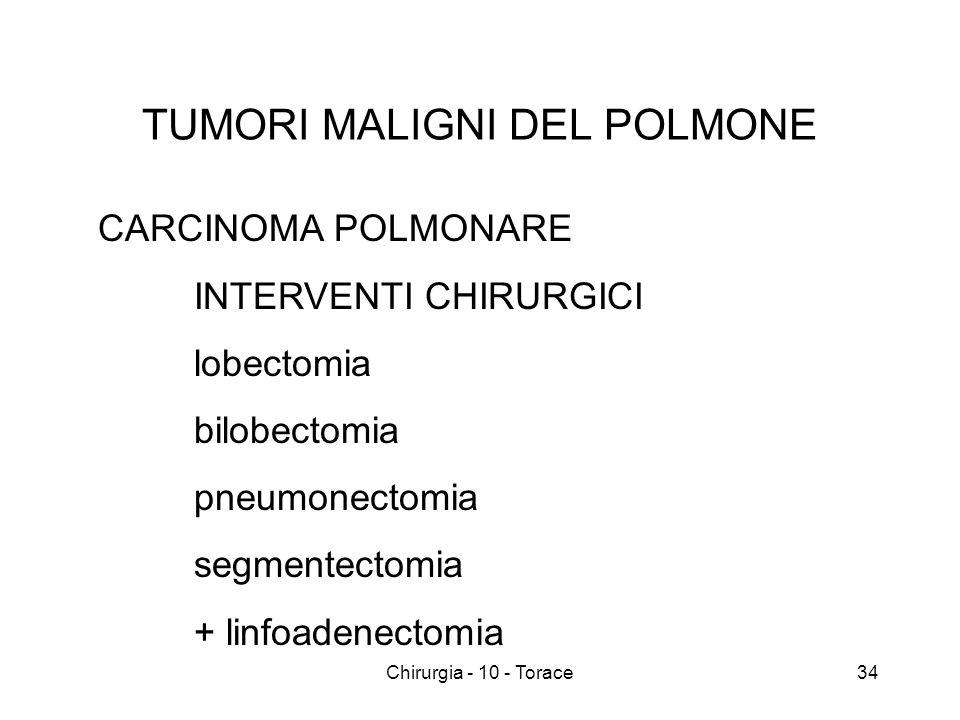 TUMORI MALIGNI DEL POLMONE CARCINOMA POLMONARE INTERVENTI CHIRURGICI lobectomia bilobectomia pneumonectomia segmentectomia + linfoadenectomia 34Chirurgia - 10 - Torace