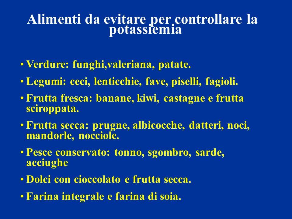 Alimenti da evitare per controllare la potassiemia Verdure: funghi,valeriana, patate. Legumi: ceci, lenticchie, fave, piselli, fagioli. Frutta fresca: