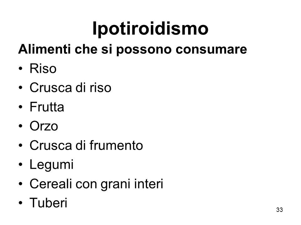 Ipotiroidismo Alimenti che si possono consumare Riso Crusca di riso Frutta Orzo Crusca di frumento Legumi Cereali con grani interi Tuberi 33