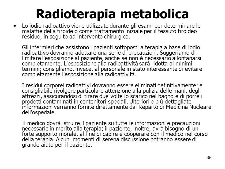 Radioterapia metabolica Lo iodio radioattivo viene utilizzato durante gli esami per determinare le malattie della tiroide o come trattamento iniziale
