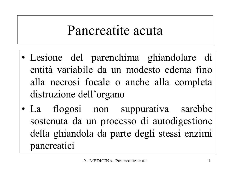 Pancreatite acuta Lesione del parenchima ghiandolare di entità variabile da un modesto edema fino alla necrosi focale o anche alla completa distruzione dellorgano La flogosi non suppurativa sarebbe sostenuta da un processo di autodigestione della ghiandola da parte degli stessi enzimi pancreatici 19 - MEDICINA - Pancreatite acuta
