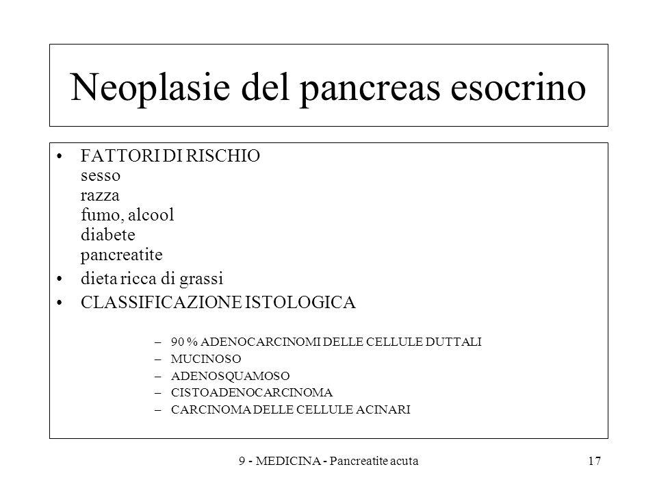 Neoplasie del pancreas esocrino FATTORI DI RISCHIO sesso razza fumo, alcool diabete pancreatite dieta ricca di grassi CLASSIFICAZIONE ISTOLOGICA –90 % ADENOCARCINOMI DELLE CELLULE DUTTALI –MUCINOSO –ADENOSQUAMOSO –CISTOADENOCARCINOMA –CARCINOMA DELLE CELLULE ACINARI 179 - MEDICINA - Pancreatite acuta