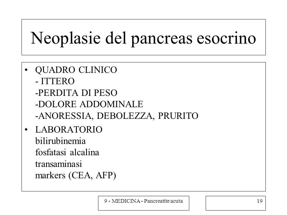 Neoplasie del pancreas esocrino QUADRO CLINICO - ITTERO -PERDITA DI PESO -DOLORE ADDOMINALE -ANORESSIA, DEBOLEZZA, PRURITO LABORATORIO bilirubinemia fosfatasi alcalina transaminasi markers (CEA, AFP) 199 - MEDICINA - Pancreatite acuta