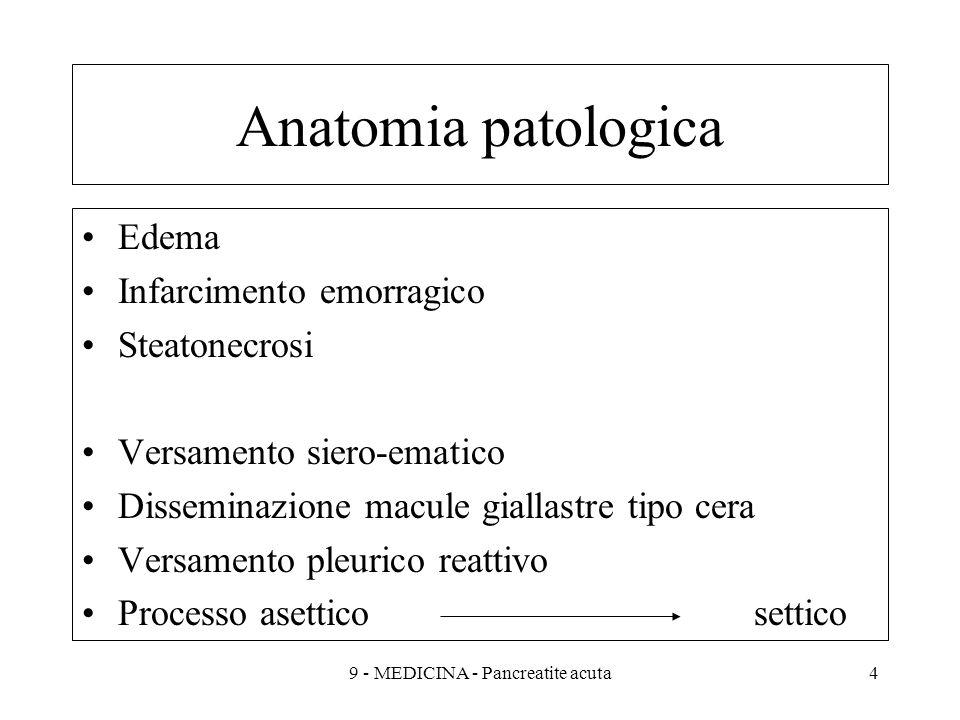 Anatomia patologica Edema Infarcimento emorragico Steatonecrosi Versamento siero-ematico Disseminazione macule giallastre tipo cera Versamento pleurico reattivo Processo asetticosettico 49 - MEDICINA - Pancreatite acuta