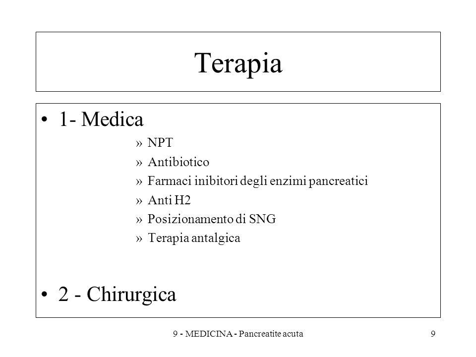 Terapia 1- Medica »NPT »Antibiotico »Farmaci inibitori degli enzimi pancreatici »Anti H2 »Posizionamento di SNG »Terapia antalgica 2 - Chirurgica 99 - MEDICINA - Pancreatite acuta