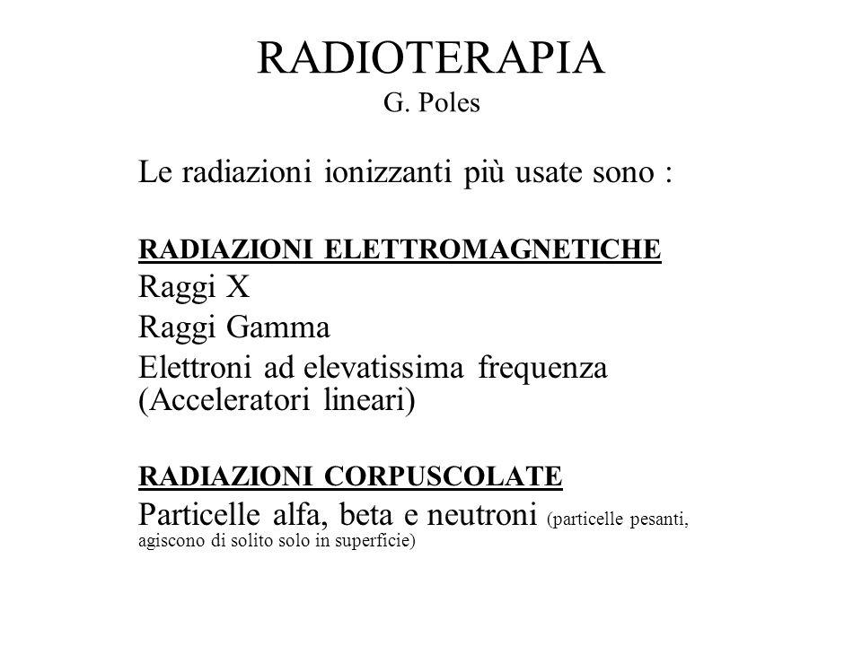 RADIOTERAPIA G. Poles Le radiazioni ionizzanti più usate sono : RADIAZIONI ELETTROMAGNETICHE Raggi X Raggi Gamma Elettroni ad elevatissima frequenza (
