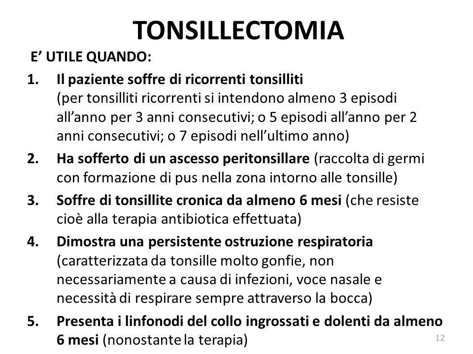 TONSILLECTOMIA E UTILE QUANDO: 1.Il paziente soffre di ricorrenti tonsilliti (per tonsilliti ricorrenti si intendono almeno 3 episodi allanno per 3 anni consecutivi; o 5 episodi allanno per 2 anni consecutivi; o 7 episodi nellultimo anno) 2.Ha sofferto di un ascesso peritonsillare (raccolta di germi con formazione di pus nella zona intorno alle tonsille) 3.Soffre di tonsillite cronica da almeno 6 mesi (che resiste cioè alla terapia antibiotica effettuata) 4.Dimostra una persistente ostruzione respiratoria (caratterizzata da tonsille molto gonfie, non necessariamente a causa di infezioni, voce nasale e necessità di respirare sempre attraverso la bocca) 5.Presenta i linfonodi del collo ingrossati e dolenti da almeno 6 mesi (nonostante la terapia) 12