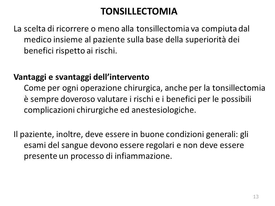 TONSILLECTOMIA La scelta di ricorrere o meno alla tonsillectomia va compiuta dal medico insieme al paziente sulla base della superiorità dei benefici rispetto ai rischi.