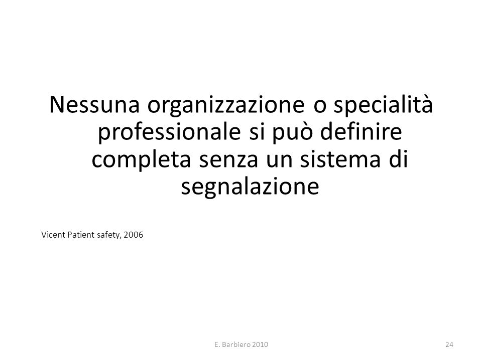 E. Barbiero 201024 Nessuna organizzazione o specialità professionale si può definire completa senza un sistema di segnalazione Vicent Patient safety,