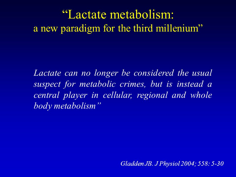 Gladden JB. J Physiol 2004; 558: 5-30 Lactate metabolism: a new paradigm for the third millenium Lactate can no longer be considered the usual suspect
