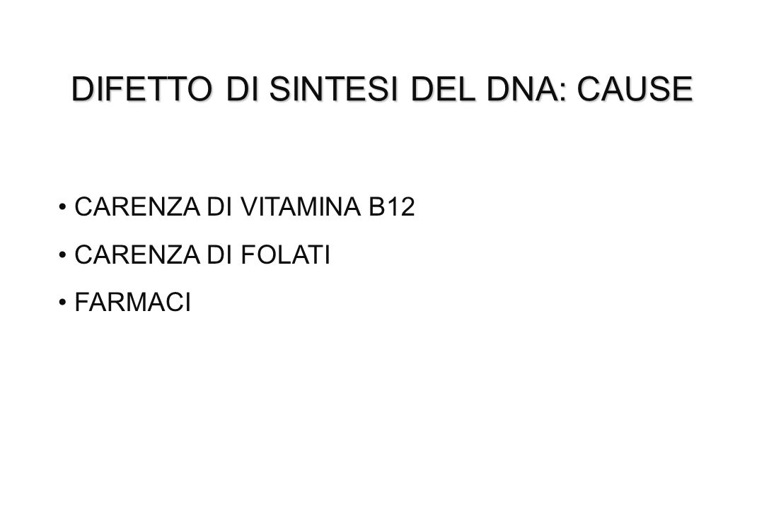 DIFETTO DI SINTESI DEL DNA: CAUSE CARENZA DI VITAMINA B12 CARENZA DI FOLATI FARMACI