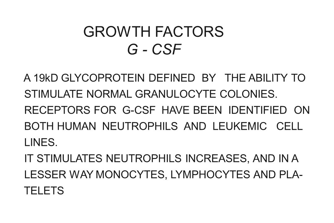 GROWTH FACTORS G - CSF A 19kD GLYCOPROTEIN DEFINED BY THE ABILITY TO STIMULATE NORMAL GRANULOCYTE COLONIES. RECEPTORS FOR G-CSF HAVE BEEN IDENTIFIED O
