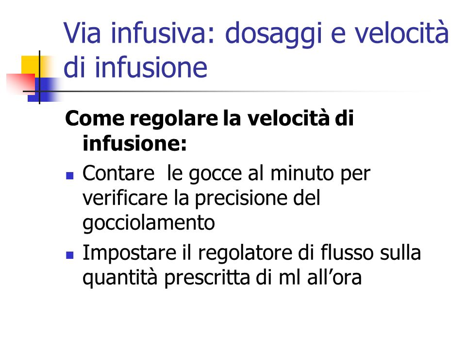 Via infusiva: dosaggi e velocità di infusione Come regolare la velocità di infusione: Contare le gocce al minuto per verificare la precisione del gocc