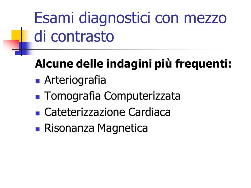 Esami diagnostici con mezzo di contrasto Alcune delle indagini più frequenti: Arteriografia Tomografia Computerizzata Cateterizzazione Cardiaca Risona