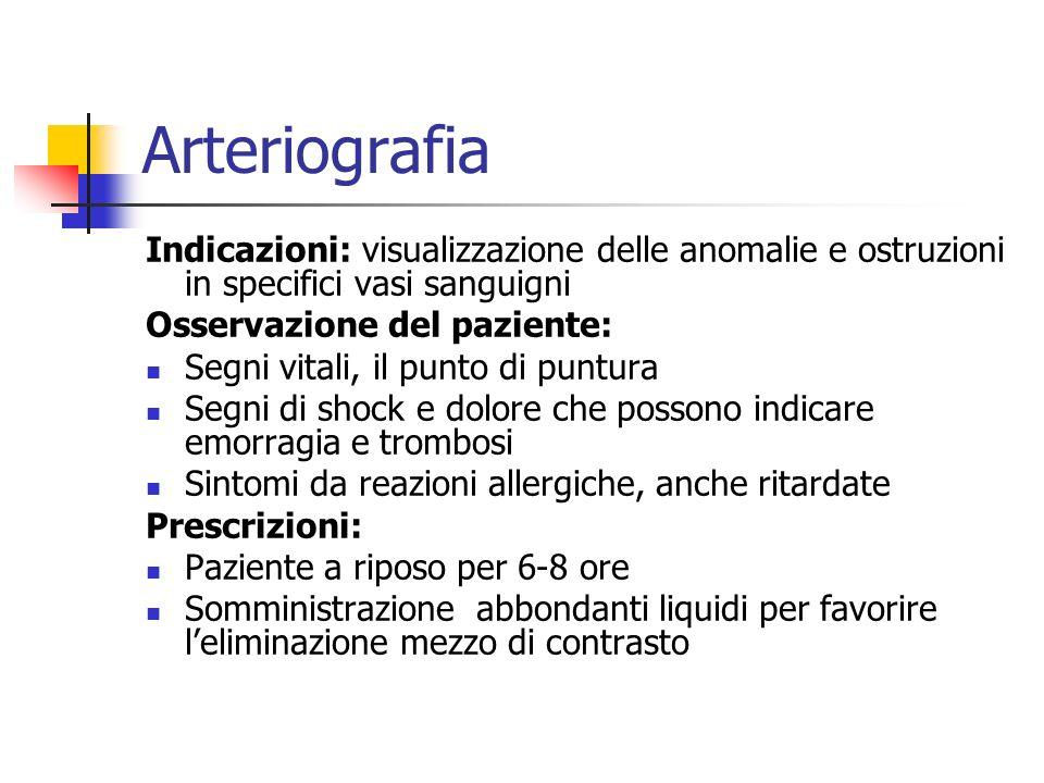 Arteriografia Indicazioni: visualizzazione delle anomalie e ostruzioni in specifici vasi sanguigni Osservazione del paziente: Segni vitali, il punto d