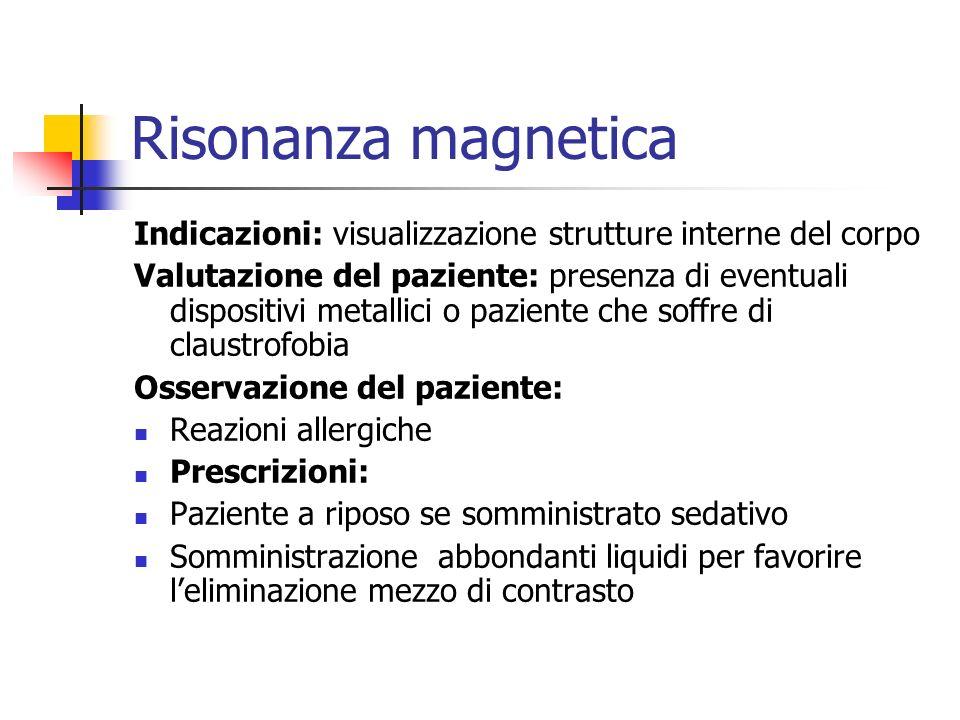 Risonanza magnetica Indicazioni: visualizzazione strutture interne del corpo Valutazione del paziente: presenza di eventuali dispositivi metallici o p