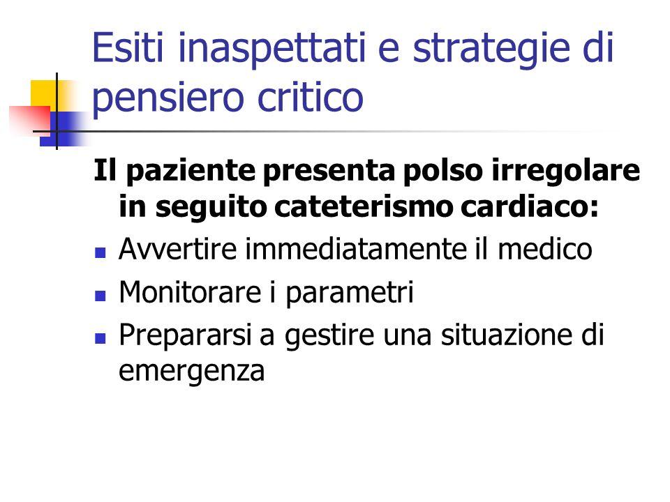 Esiti inaspettati e strategie di pensiero critico Il paziente presenta polso irregolare in seguito cateterismo cardiaco: Avvertire immediatamente il m