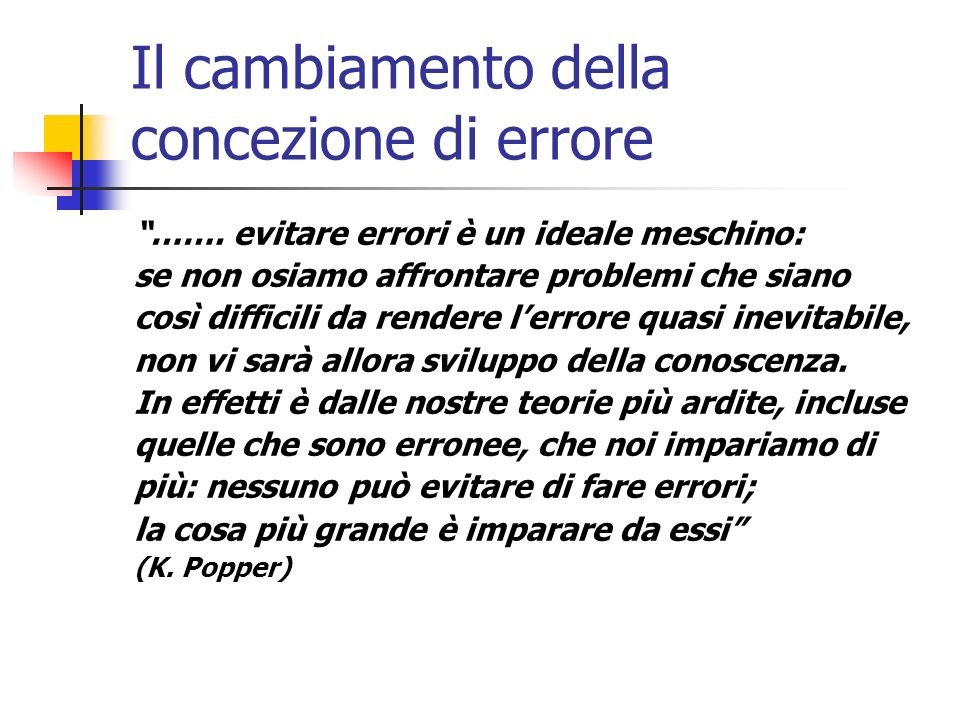 Il cambiamento della concezione di errore ……. evitare errori è un ideale meschino: se non osiamo affrontare problemi che siano così difficili da rende