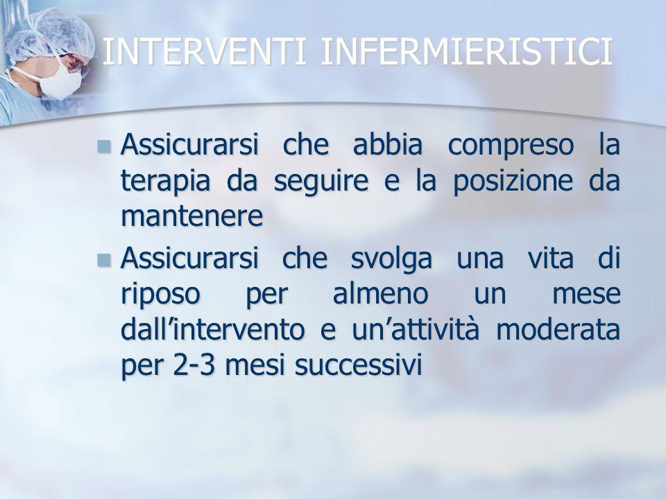 INTERVENTI INFERMIERISTICI Assicurarsi che abbia compreso la terapia da seguire e la posizione da mantenere Assicurarsi che abbia compreso la terapia