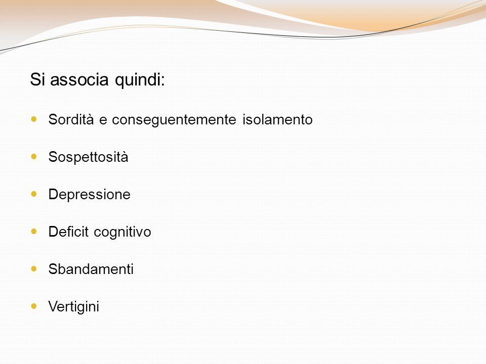 Si associa quindi: Sordità e conseguentemente isolamento Sospettosità Depressione Deficit cognitivo Sbandamenti Vertigini