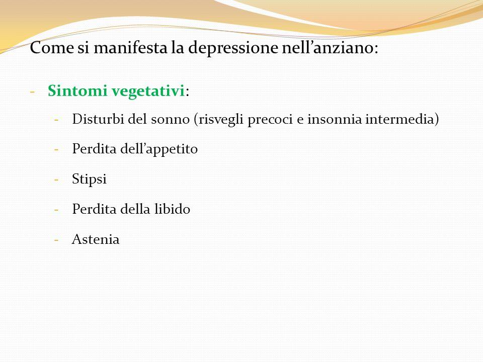 Come si manifesta la depressione nellanziano: - Sintomi vegetativi: - Disturbi del sonno (risvegli precoci e insonnia intermedia) - Perdita dellappeti