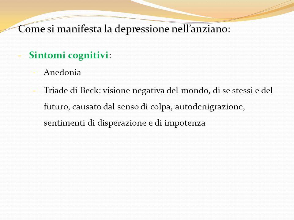 Come si manifesta la depressione nellanziano: - Sintomi cognitivi: - Anedonia - Triade di Beck: visione negativa del mondo, di se stessi e del futuro,