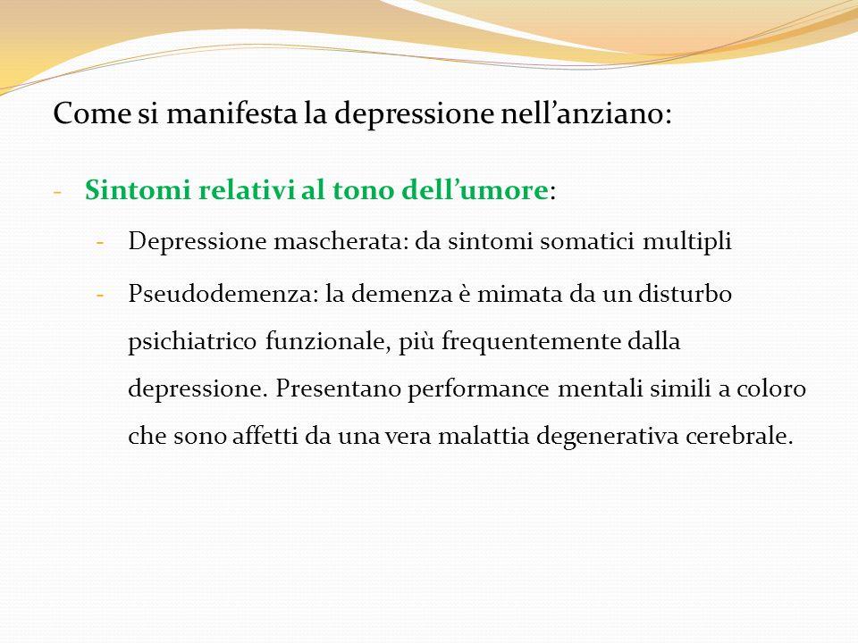 Come si manifesta la depressione nellanziano: - Sintomi relativi al tono dellumore: - Depressione mascherata: da sintomi somatici multipli - Pseudodem