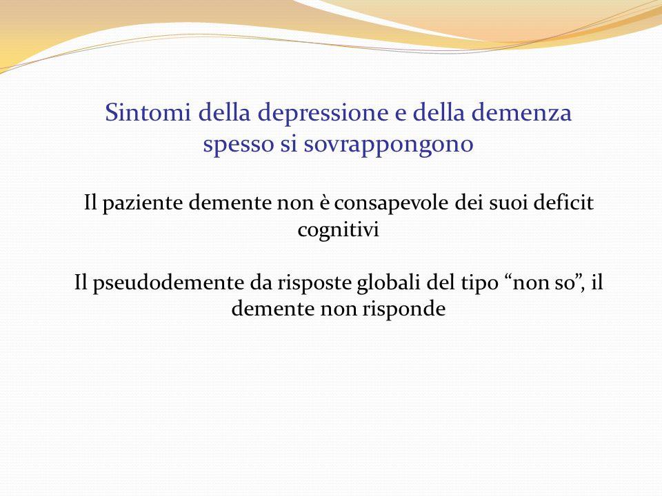 Sintomi della depressione e della demenza spesso si sovrappongono Il paziente demente non è consapevole dei suoi deficit cognitivi Il pseudodemente da