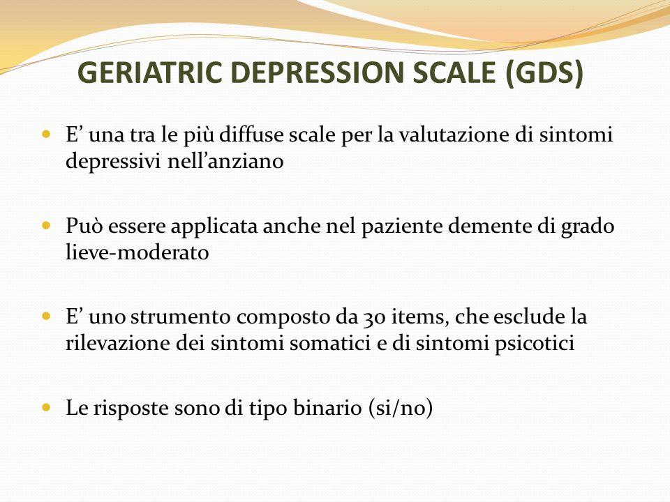 GERIATRIC DEPRESSION SCALE (GDS) E una tra le più diffuse scale per la valutazione di sintomi depressivi nellanziano Può essere applicata anche nel pa