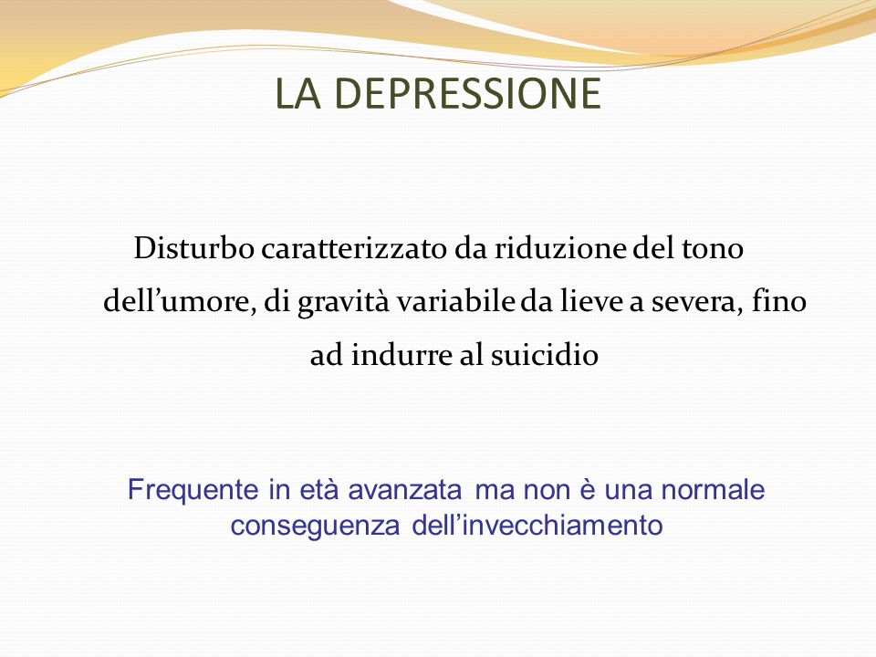 Come si manifesta la depressione nellanziano: - Sintomi relativi al tono dellumore: - Depressione mascherata: da sintomi somatici multipli - Pseudodemenza: la demenza è mimata da un disturbo psichiatrico funzionale, più frequentemente dalla depressione.