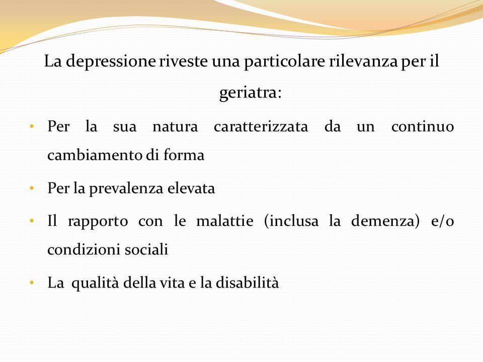 La depressione riveste una particolare rilevanza per il geriatra: Per la sua natura caratterizzata da un continuo cambiamento di forma Per la prevalen