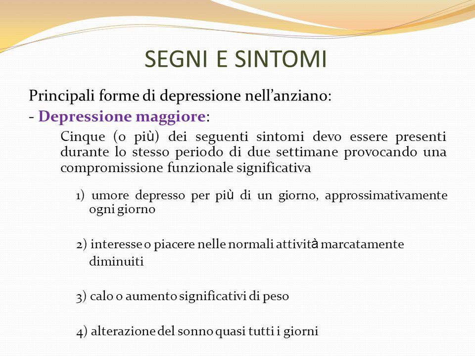 SEGNI E SINTOMI Principali forme di depressione nellanziano: - Depressione maggiore: Cinque (o pi ù ) dei seguenti sintomi devo essere presenti durant