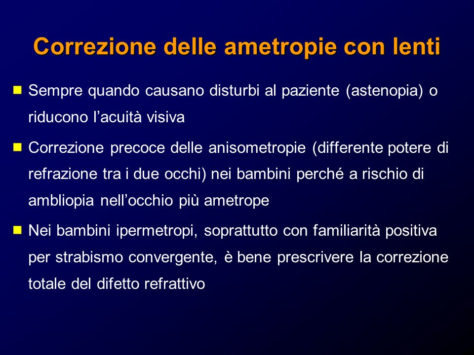 Correzione delle ametropie con lenti Sempre quando causano disturbi al paziente (astenopia) o riducono lacuità visiva Correzione precoce delle anisome