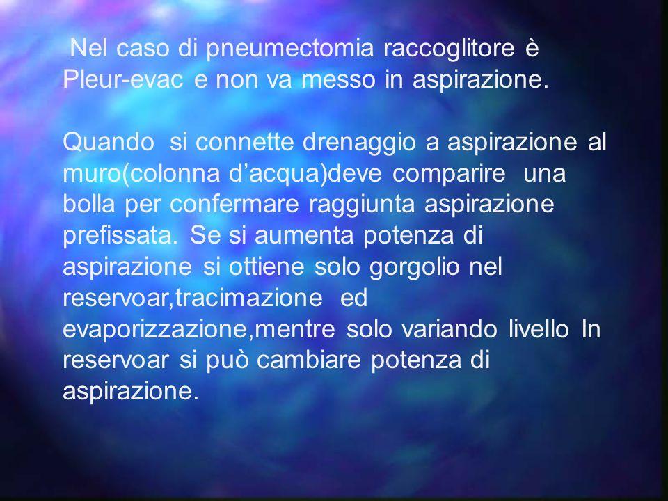 Nel caso di pneumectomia raccoglitore è Pleur-evac e non va messo in aspirazione. Quando si connette drenaggio a aspirazione al muro(colonna dacqua)de