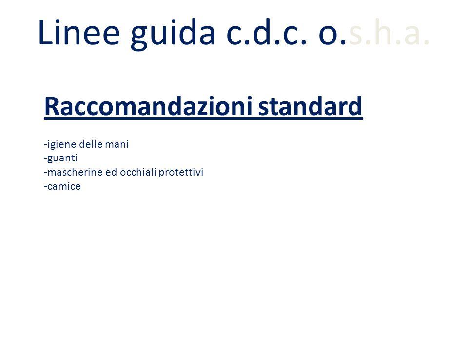 Linee guida c.d.c. o.s.h.a. Raccomandazioni standard -igiene delle mani -guanti -mascherine ed occhiali protettivi -camice