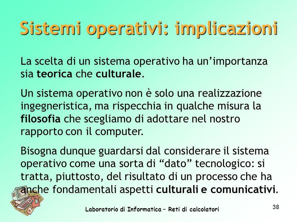 Laboratorio di Informatica – Reti di calcolatori 38 La scelta di un sistema operativo ha unimportanza sia teorica che culturale. Un sistema operativo