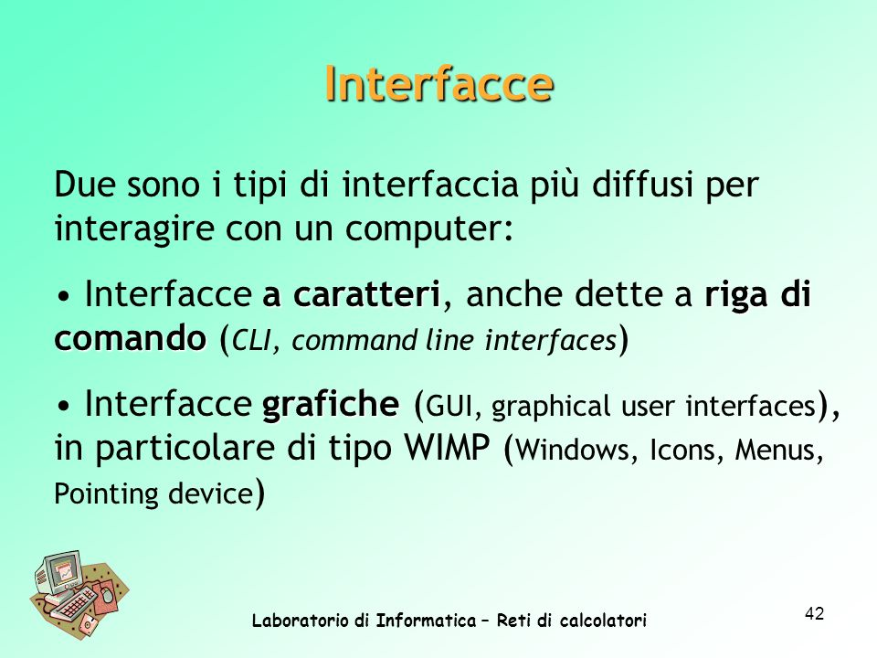 Laboratorio di Informatica – Reti di calcolatori 42 Due sono i tipi di interfaccia più diffusi per interagire con un computer: a caratteririga di comando Interfacce a caratteri, anche dette a riga di comando ( CLI, command line interfaces ) grafiche Interfacce grafiche ( GUI, graphical user interfaces ), in particolare di tipo WIMP ( Windows, Icons, Menus, Pointing device ) Interfacce