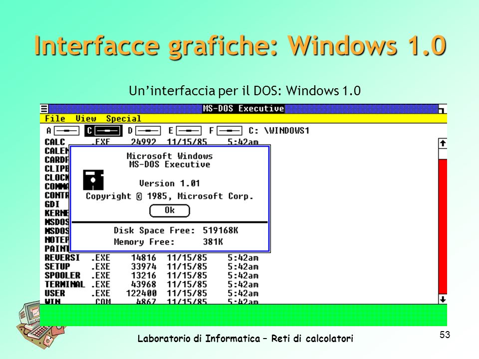Laboratorio di Informatica – Reti di calcolatori 53 Uninterfaccia per il DOS: Windows 1.0 Interfacce grafiche: Windows 1.0