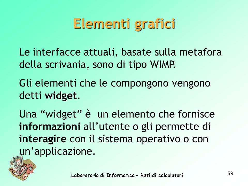 Laboratorio di Informatica – Reti di calcolatori 59 Le interfacce attuali, basate sulla metafora della scrivania, sono di tipo WIMP. widget Gli elemen
