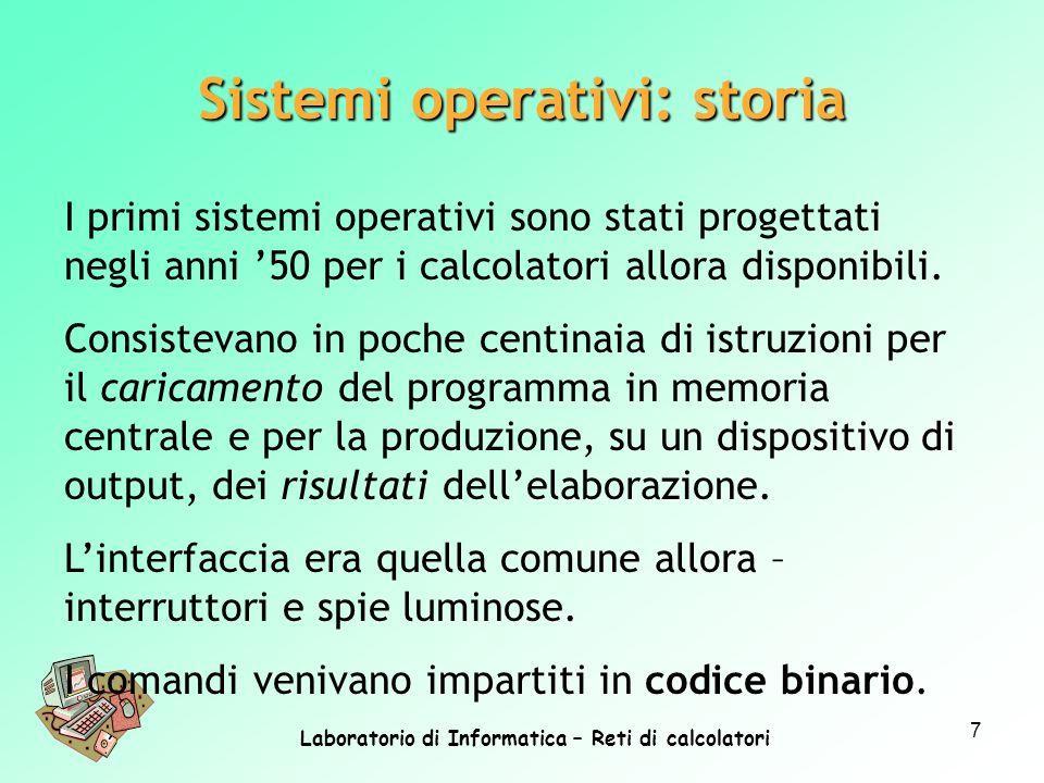 Laboratorio di Informatica – Reti di calcolatori 7 I primi sistemi operativi sono stati progettati negli anni 50 per i calcolatori allora disponibili.