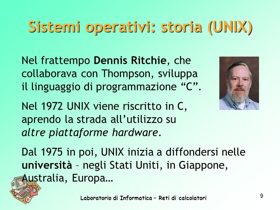 Laboratorio di Informatica – Reti di calcolatori 9 Nel frattempo Dennis Ritchie, che collaborava con Thompson, sviluppa il linguaggio di programmazion