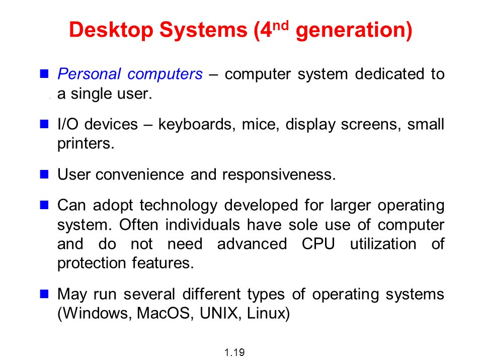 1.19 Desktop Systems (4 nd generation) Personal computers – computer system dedicated to a single user.
