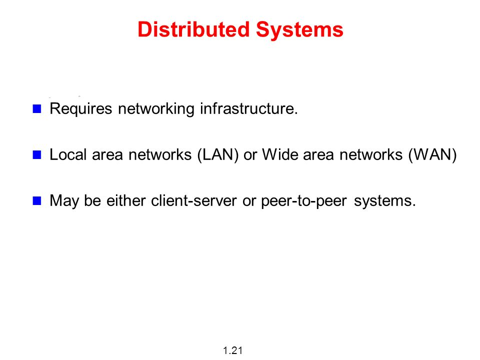 1.21 Distributed Systems Requires networking infrastructure.