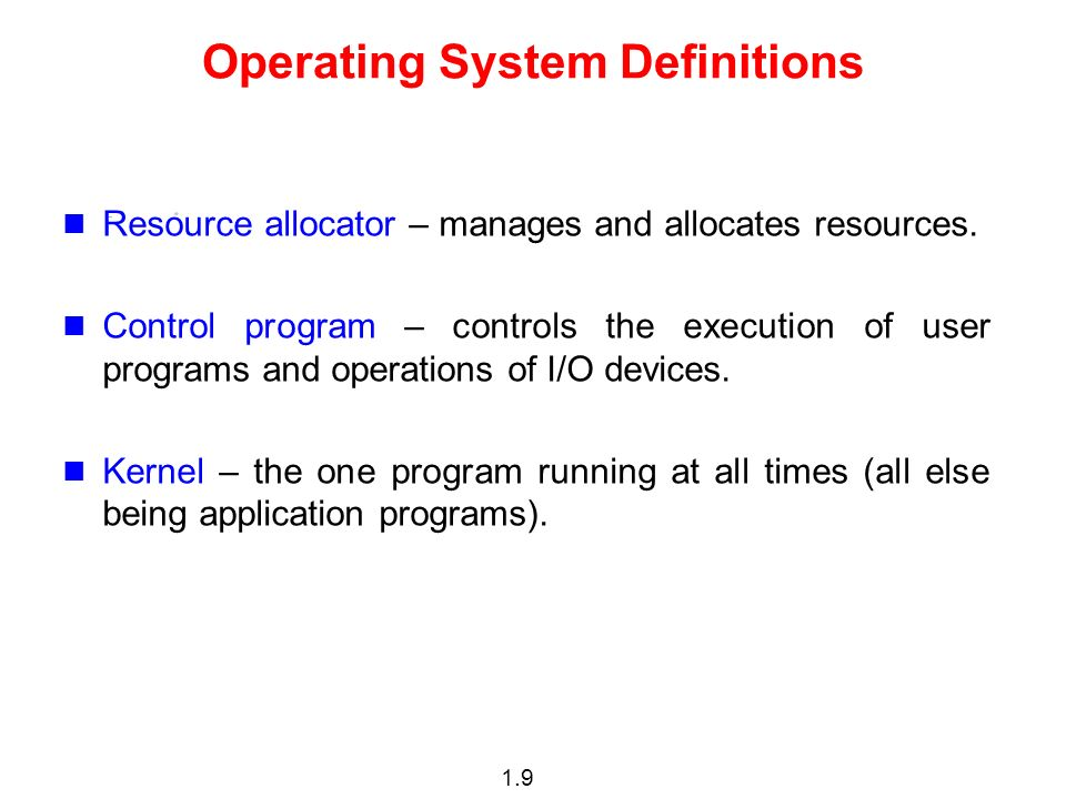 1.9 Operating System Definitions Resource allocator – manages and allocates resources.