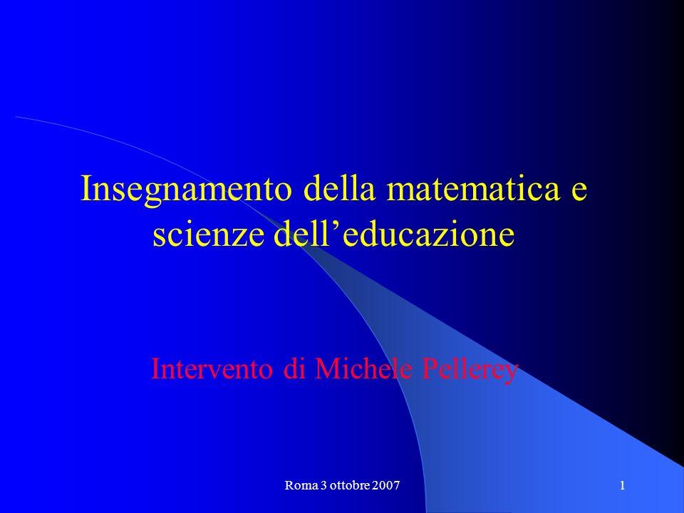 Roma 3 ottobre 20071 Insegnamento della matematica e scienze delleducazione Intervento di Michele Pellerey