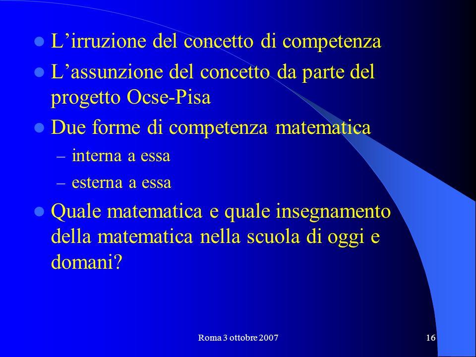 Roma 3 ottobre 200716 Lirruzione del concetto di competenza Lassunzione del concetto da parte del progetto Ocse-Pisa Due forme di competenza matematica – interna a essa – esterna a essa Quale matematica e quale insegnamento della matematica nella scuola di oggi e domani