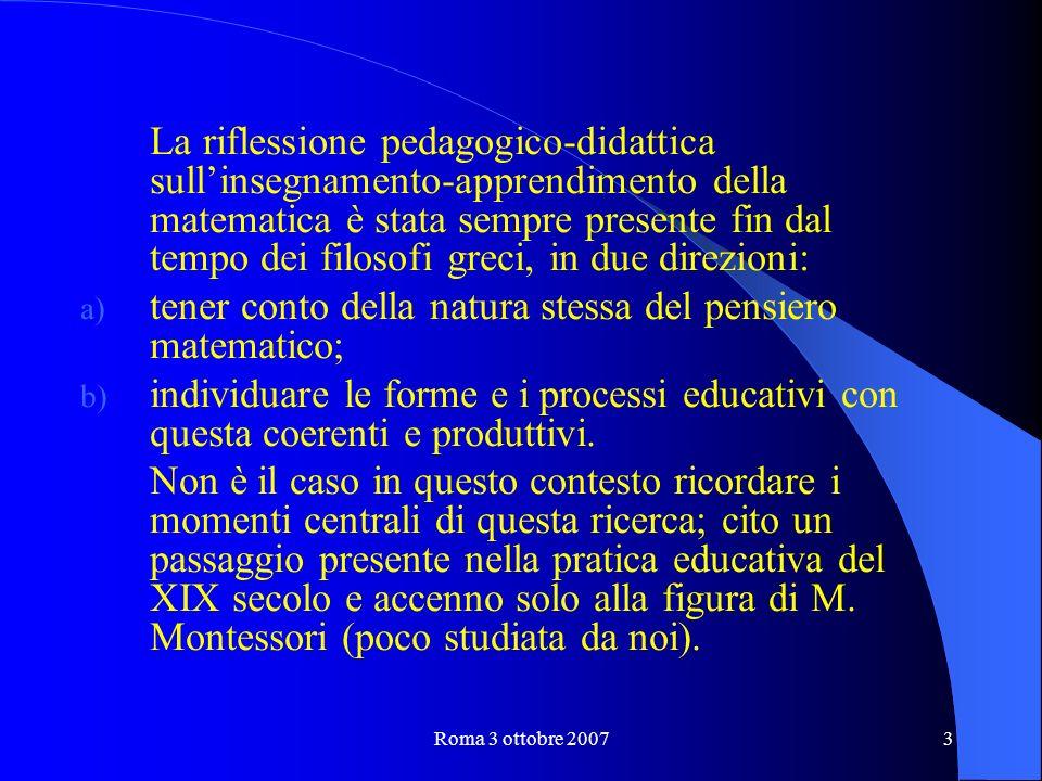 Roma 3 ottobre 20073 La riflessione pedagogico-didattica sullinsegnamento-apprendimento della matematica è stata sempre presente fin dal tempo dei filosofi greci, in due direzioni: a) tener conto della natura stessa del pensiero matematico; b) individuare le forme e i processi educativi con questa coerenti e produttivi.