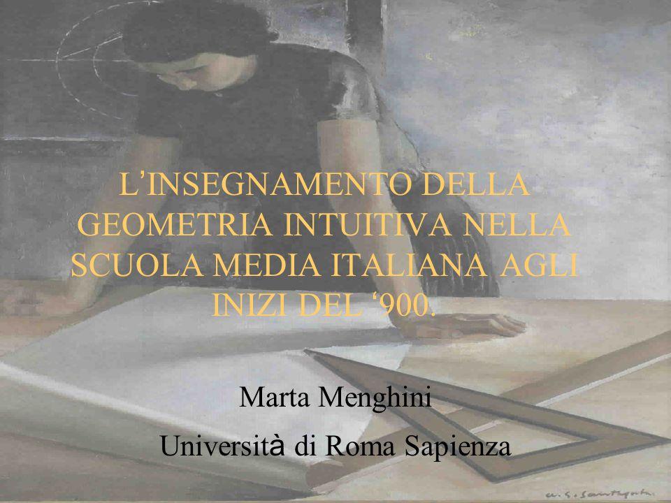 L INSEGNAMENTO DELLA GEOMETRIA INTUITIVA NELLA SCUOLA MEDIA ITALIANA AGLI INIZI DEL 900. Marta Menghini Universit à di Roma Sapienza