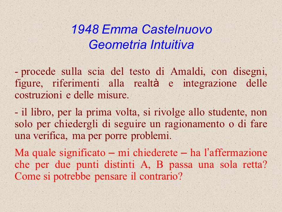 1948 Emma Castelnuovo Geometria Intuitiva - procede sulla scia del testo di Amaldi, con disegni, figure, riferimenti alla realt à e integrazione delle