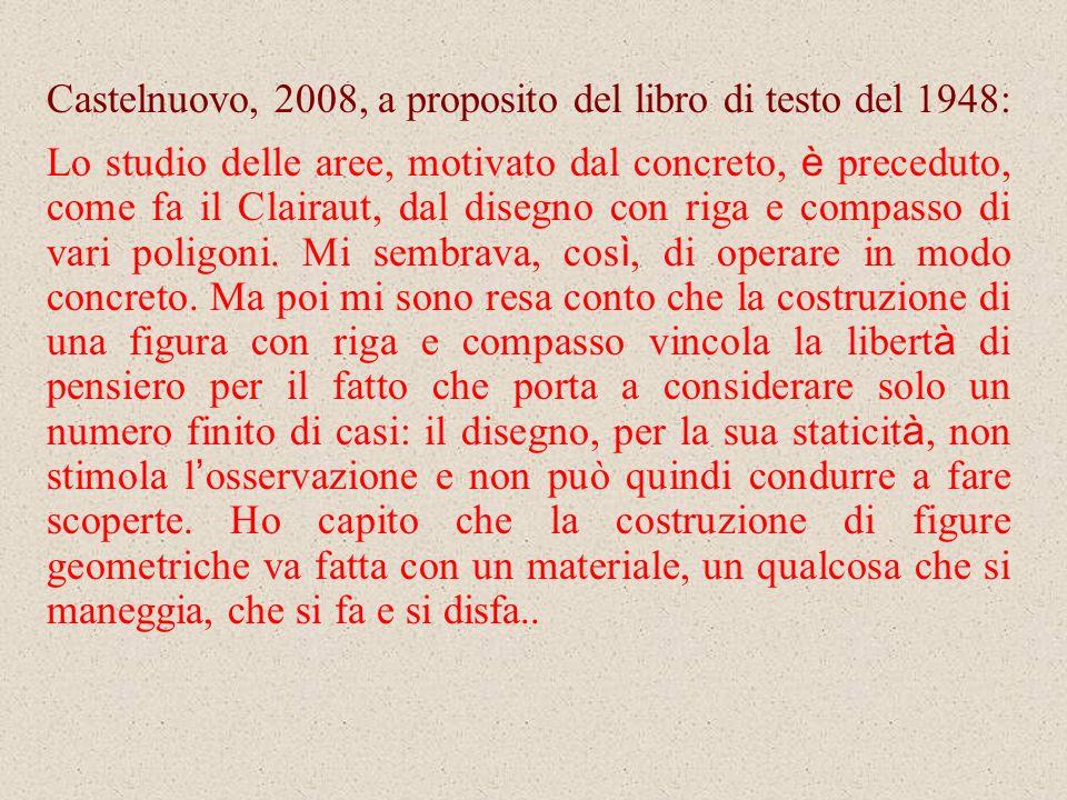Castelnuovo, 2008, a proposito del libro di testo del 1948: Lo studio delle aree, motivato dal concreto, è preceduto, come fa il Clairaut, dal disegno